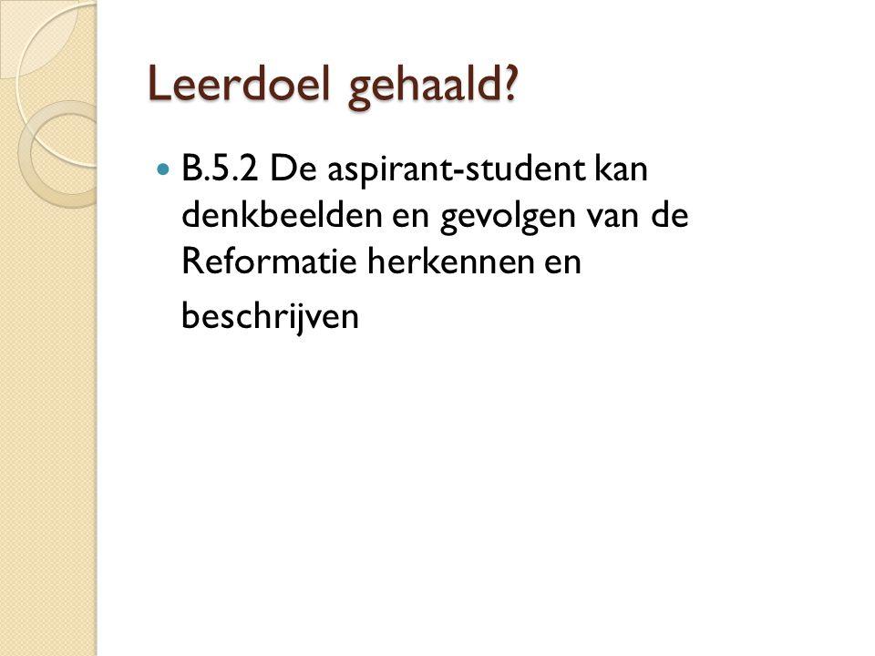 Leerdoel gehaald? B.5.2 De aspirant-student kan denkbeelden en gevolgen van de Reformatie herkennen en beschrijven