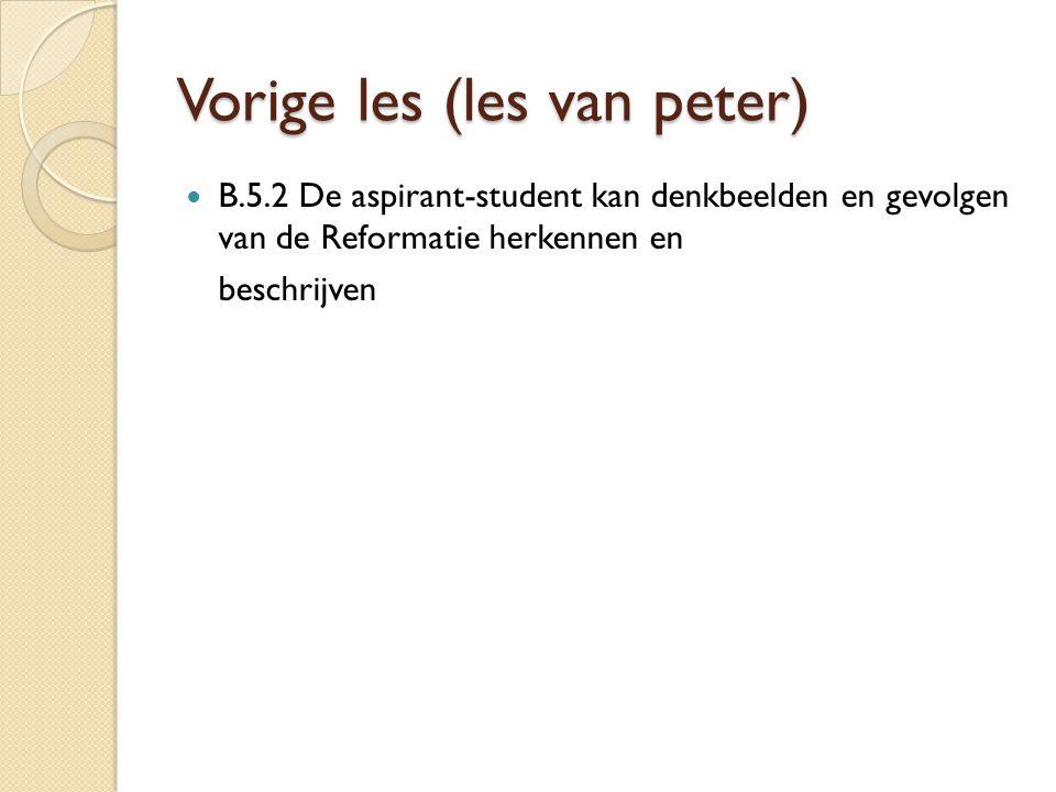 Vorige les (les van peter) B.5.2 De aspirant-student kan denkbeelden en gevolgen van de Reformatie herkennen en beschrijven