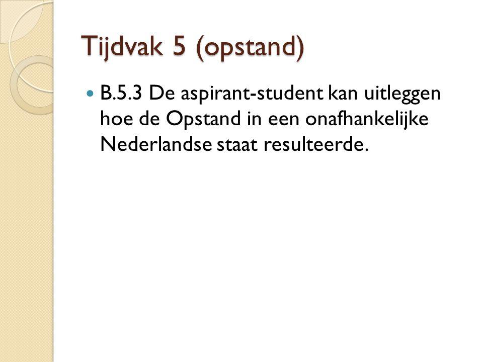 Tijdvak 5 (opstand) B.5.3 De aspirant-student kan uitleggen hoe de Opstand in een onafhankelijke Nederlandse staat resulteerde.