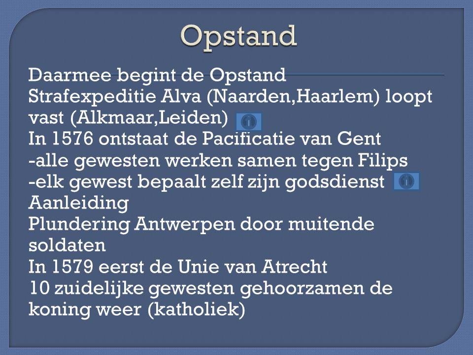 Daarmee begint de Opstand Strafexpeditie Alva (Naarden,Haarlem) loopt vast (Alkmaar,Leiden) In 1576 ontstaat de Pacificatie van Gent -alle gewesten we