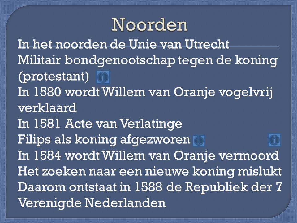 In het noorden de Unie van Utrecht Militair bondgenootschap tegen de koning (protestant) In 1580 wordt Willem van Oranje vogelvrij verklaard In 1581 A