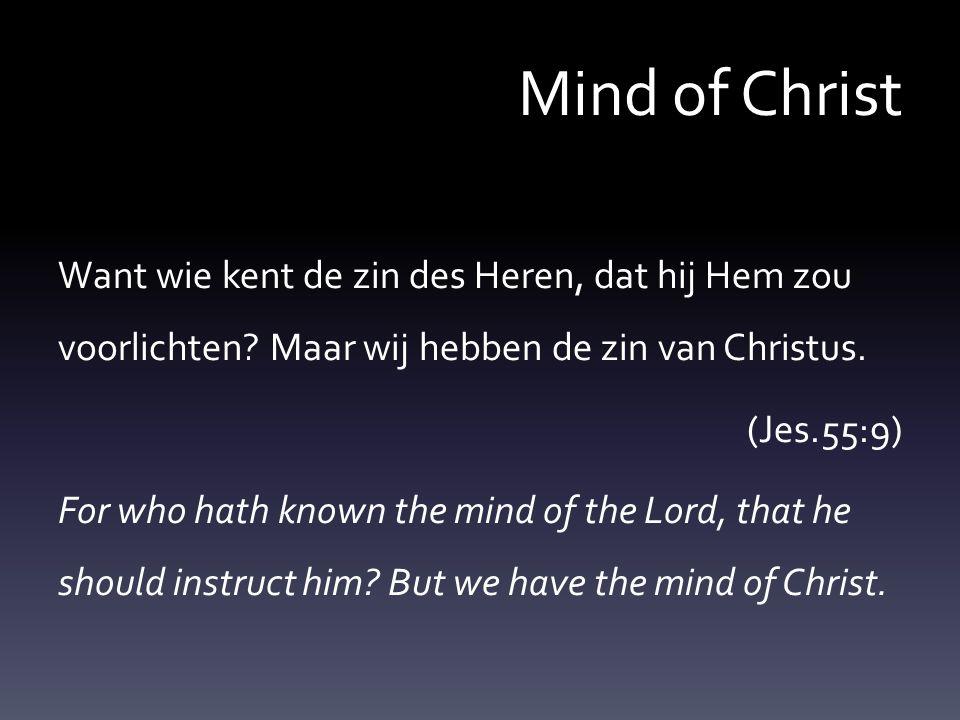 Mind of Christ Want wie kent de zin des Heren, dat hij Hem zou voorlichten? Maar wij hebben de zin van Christus. (Jes.55:9) For who hath known the min