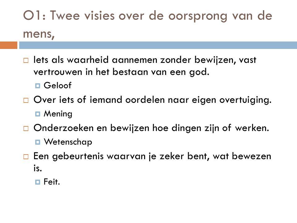 O1: Twee visies over de oorsprong van de mens,  Iets als waarheid aannemen zonder bewijzen, vast vertrouwen in het bestaan van een god.  Geloof  Ov