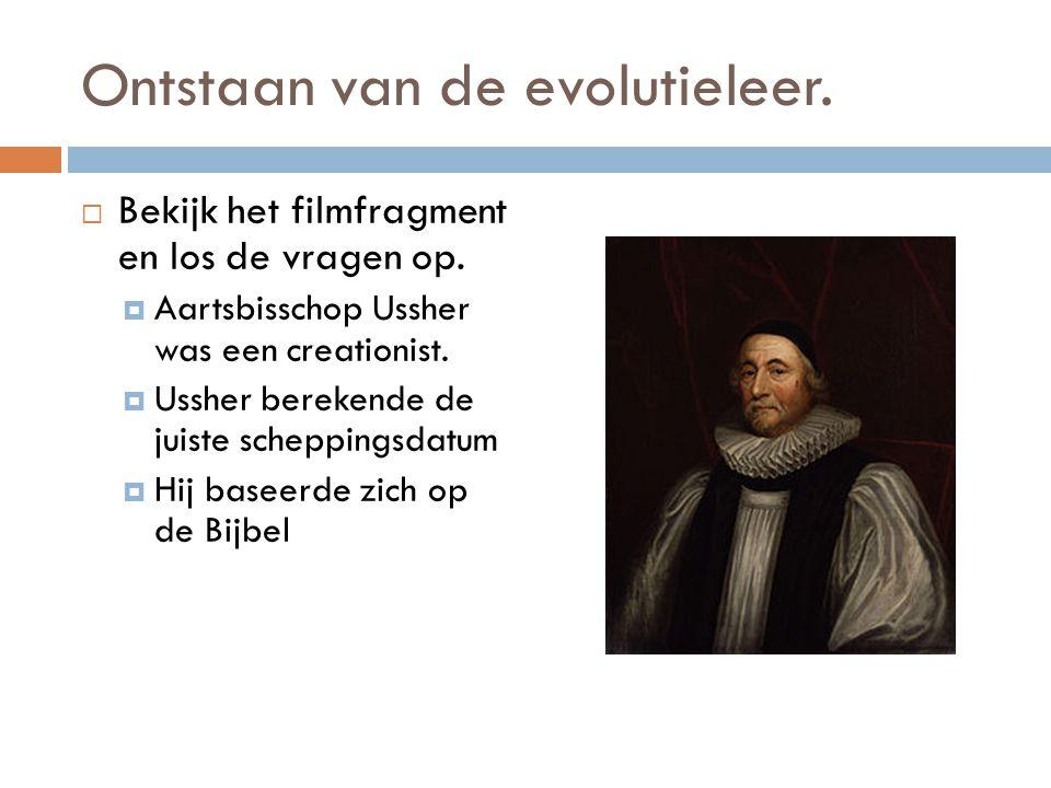 Ontstaan van de evolutieleer.  Bekijk het filmfragment en los de vragen op.  Aartsbisschop Ussher was een creationist.  Ussher berekende de juiste