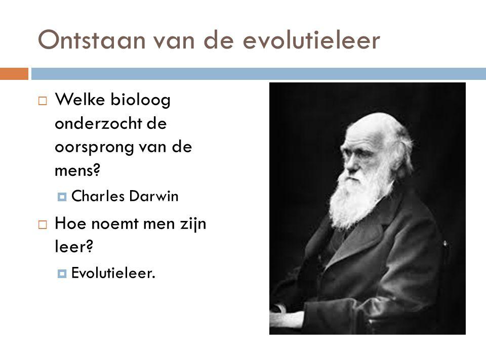 Ontstaan van de evolutieleer  Welke bioloog onderzocht de oorsprong van de mens?  Charles Darwin  Hoe noemt men zijn leer?  Evolutieleer.