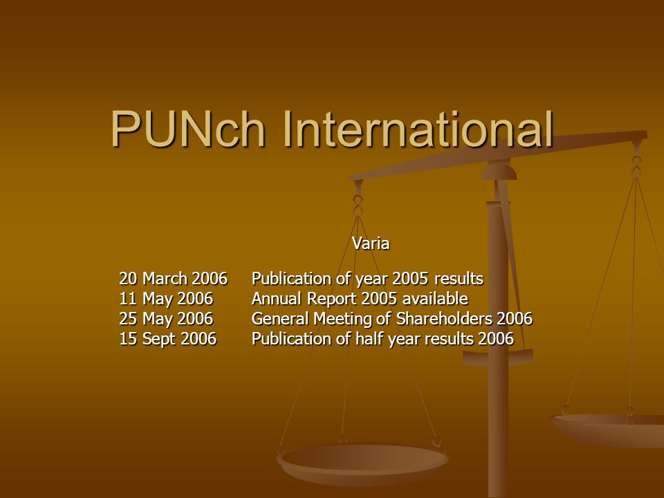 PUNch International Varia 20 March 2006 Publication of year 2005 results 11 May 2006 Annual Report 2005 available 25 May 2006General Meeting of Shareholders 2006 15 Sept 2006 Publication of half year results 2006