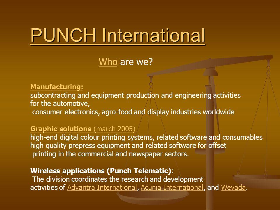 PUNch International HOT News: -Sluiting Belgian plant Punch PlastX NV in Evergem Mexico (beperkt) en Slowakije* (jan 06) Slowakije _Punch Telematix neemt het Franse Atimis over ** Atimis Actieradius van de telematicagroep breidt zich uit (9 jan2006) Actieradius van de telematicagroep breidt zich uit (9 jan2006) Punch sells its Chinese Jiin Hui operation is transferring the activities of its Chinese operation 'Jiin Hui' to LG Philips.