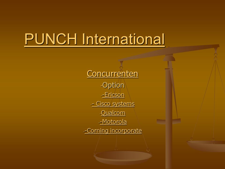 PUNCH International PUNCH International Concurrenten - Option - -Ericson -Ericson - - Cisco systems - Cisco systems - Cisco systems - Qualcom Qualcom - -Motorola -Motorola - -Corning incorporate -Corning incorporate -Corning incorporate