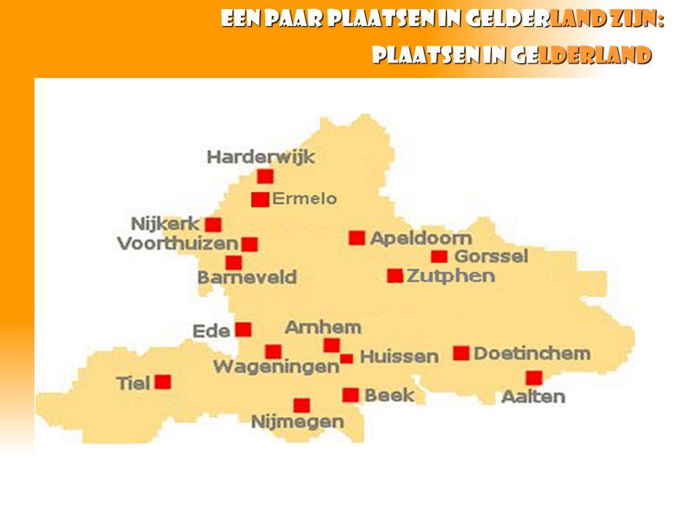 Plaatsen in gelderland Een paar plaatsen in Gelderland zijn: Een paar plaatsen in Gelderland zijn: