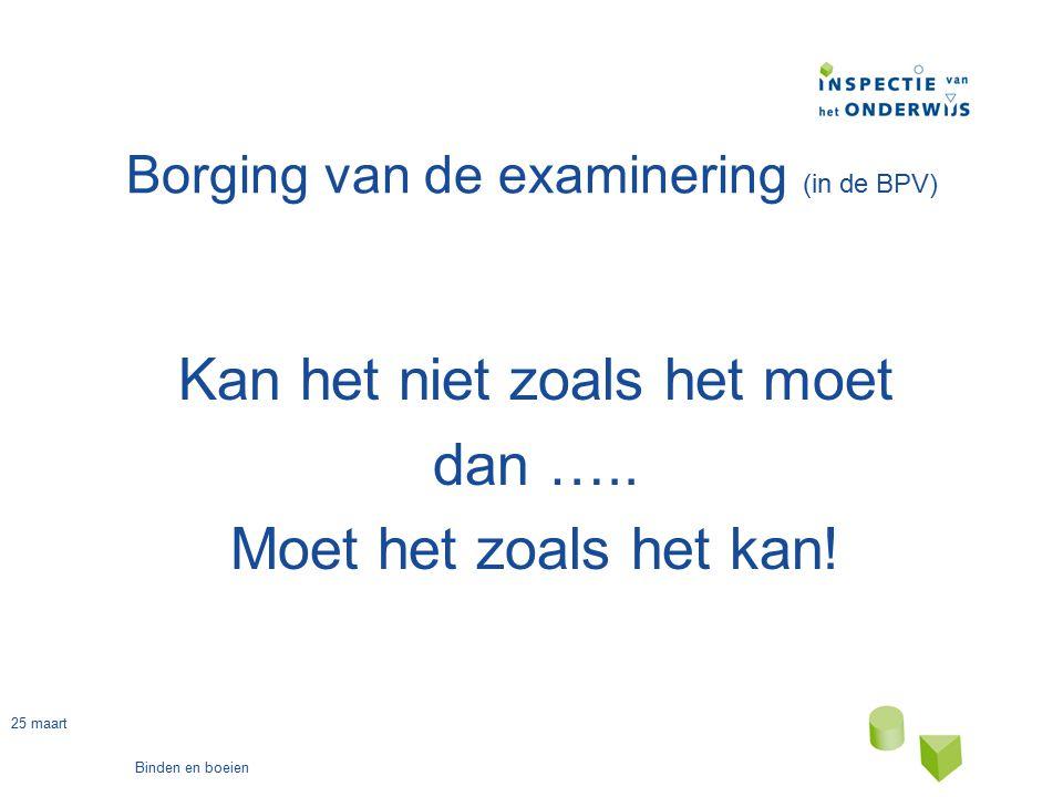 25 maart Binden en boeien Borging van de examinering (in de BPV) Kan het niet zoals het moet dan ….. Moet het zoals het kan!