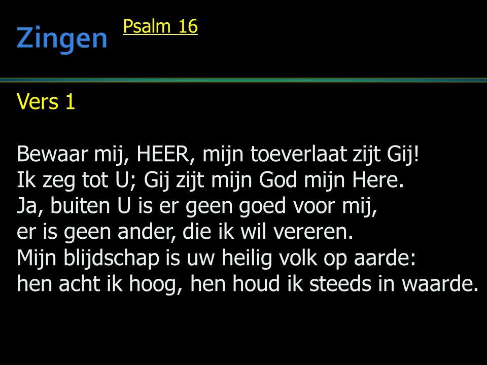 Vers 1 Bewaar mij, HEER, mijn toeverlaat zijt Gij! Ik zeg tot U; Gij zijt mijn God mijn Here. Ja, buiten U is er geen goed voor mij, er is geen ander,