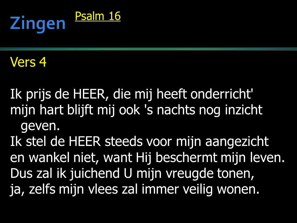 Vers 4 Ik prijs de HEER, die mij heeft onderricht' mijn hart blijft mij ook 's nachts nog inzicht geven. Ik stel de HEER steeds voor mijn aangezicht e