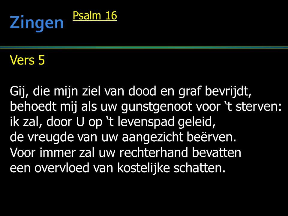 Vers 5 Gij, die mijn ziel van dood en graf bevrijdt, behoedt mij als uw gunstgenoot voor 't sterven: ik zal, door U op 't levenspad geleid, de vreugde