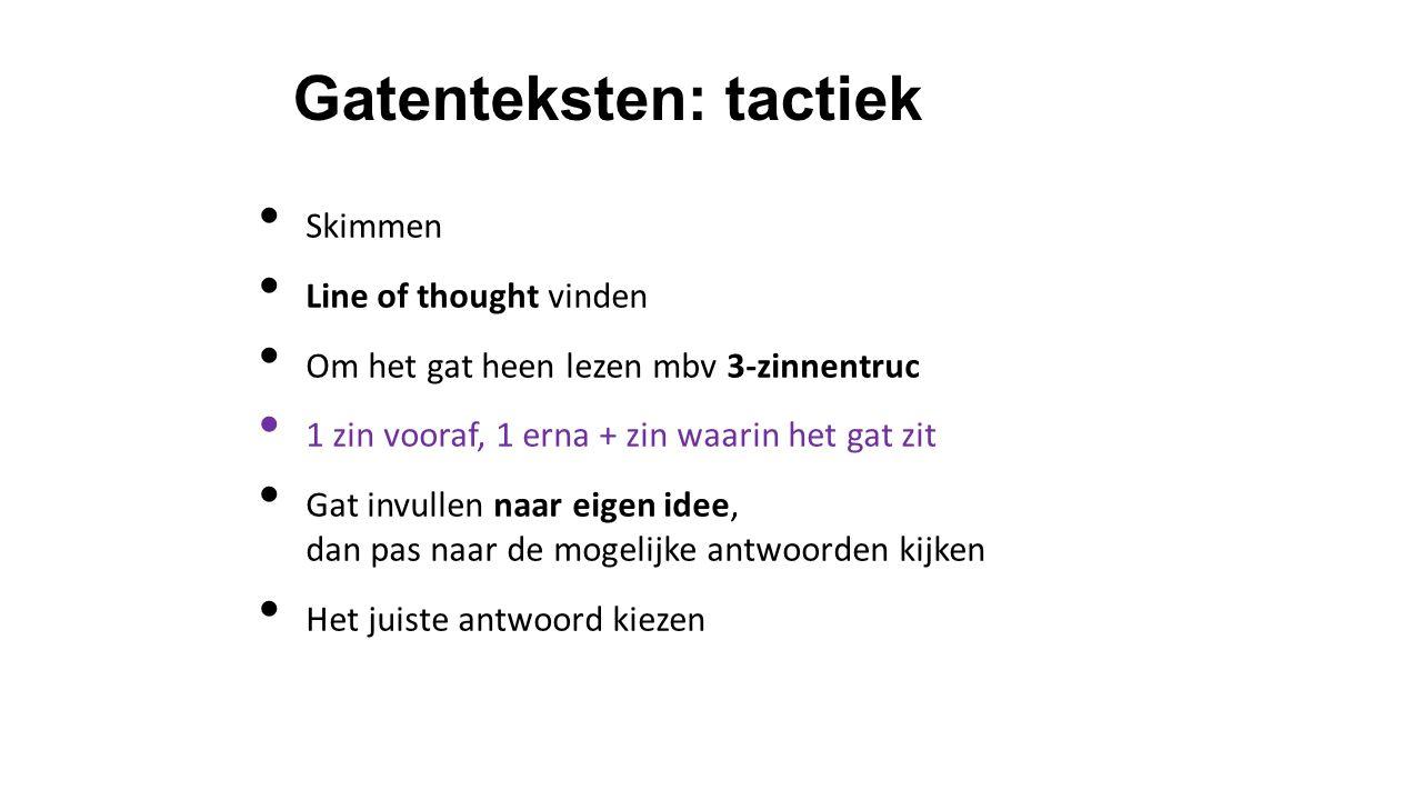 Gatenteksten: tactiek Skimmen Line of thought vinden Om het gat heen lezen mbv 3-zinnentruc 1 zin vooraf, 1 erna + zin waarin het gat zit Gat invullen naar eigen idee, dan pas naar de mogelijke antwoorden kijken Het juiste antwoord kiezen