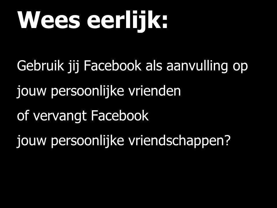 Wees eerlijk: Gebruik jij Facebook als aanvulling op jouw persoonlijke vrienden of vervangt Facebook jouw persoonlijke vriendschappen?