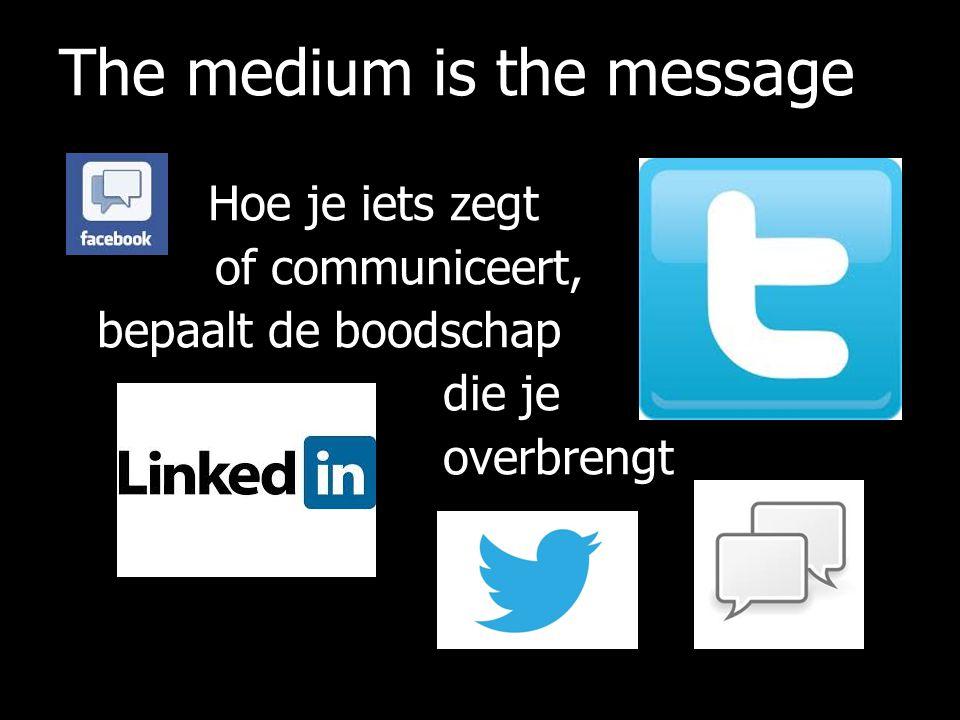The medium is the message Hoe je iets zegt of communiceert, bepaalt de boodschap die je overbrengt