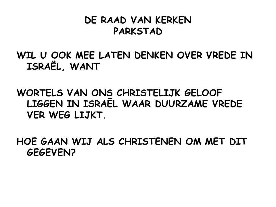 DE RAAD VAN KERKEN PARKSTAD WIL U OOK MEE LATEN DENKEN OVER VREDE IN ISRAËL, WANT WORTELS VAN ONS CHRISTELIJK GELOOF LIGGEN IN ISRAËL WAAR DUURZAME VR