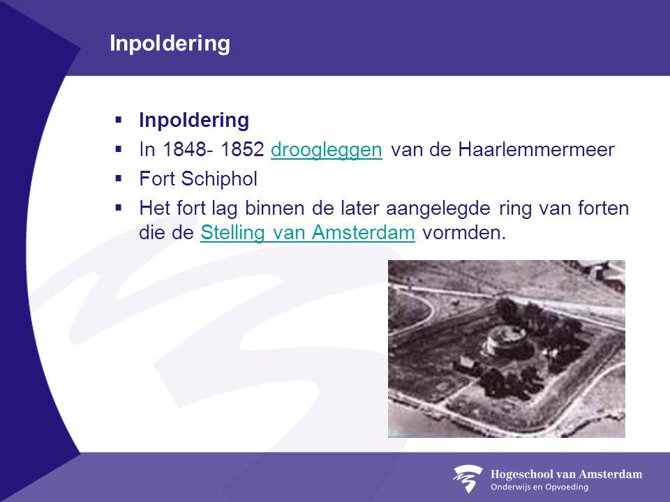 Inpoldering  Inpoldering  In 1848- 1852 droogleggen van de Haarlemmermeerdroogleggen  Fort Schiphol  Het fort lag binnen de later aangelegde ring