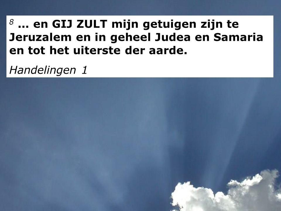 8... en GIJ ZULT mijn getuigen zijn te Jeruzalem en in geheel Judea en Samaria en tot het uiterste der aarde. Handelingen 1