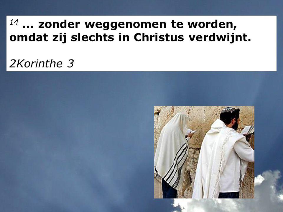 14... zonder weggenomen te worden, omdat zij slechts in Christus verdwijnt. 2Korinthe 3