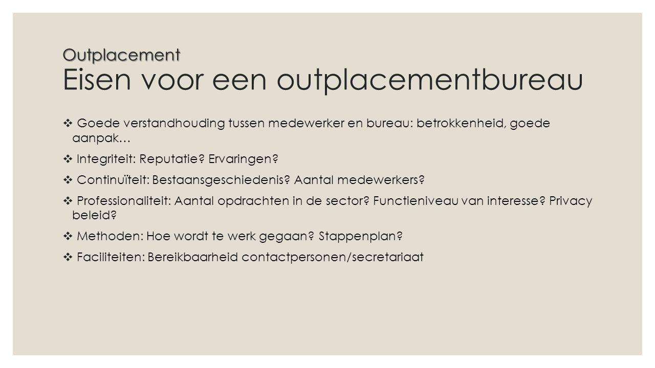 Outplacement Outplacement Eisen voor een outplacementbureau  Goede verstandhouding tussen medewerker en bureau: betrokkenheid, goede aanpak…  Integriteit: Reputatie.