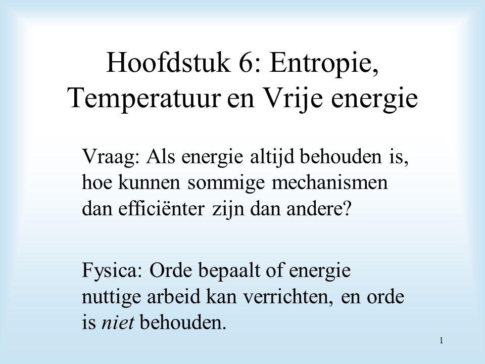 Hoofdstuk 6: Entropie, Temperatuur en Vrije energie Vraag: Als energie altijd behouden is, hoe kunnen sommige mechanismen dan efficiënter zijn dan and