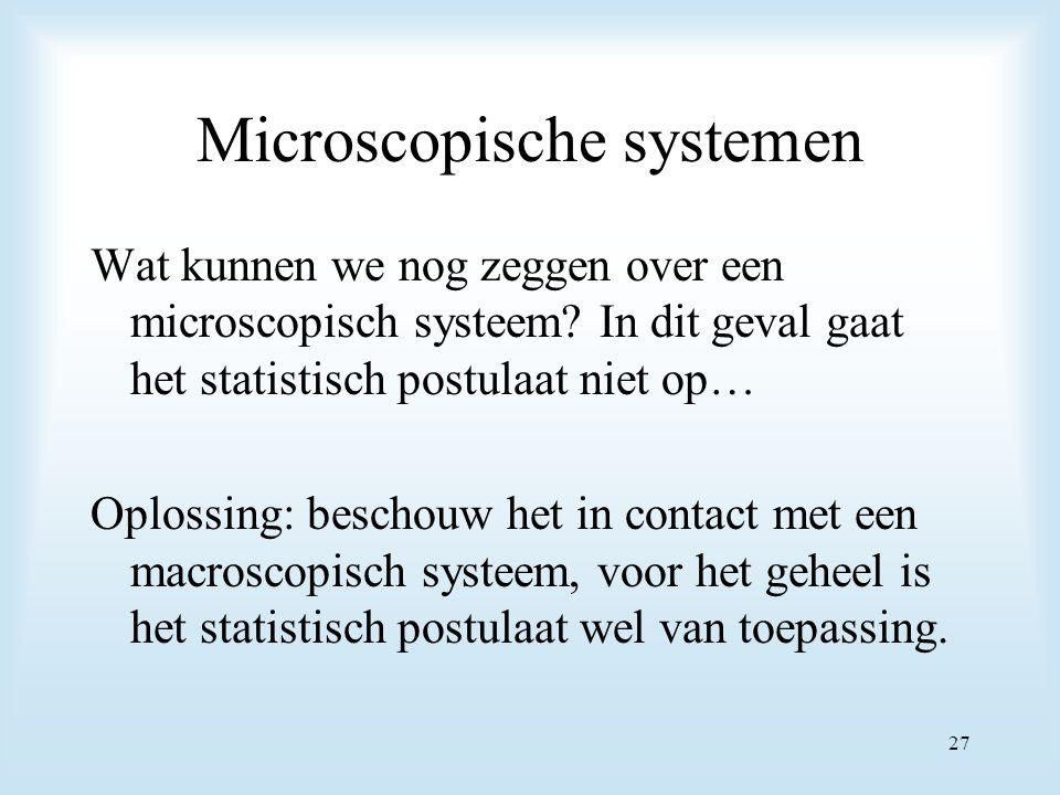 Microscopische systemen Wat kunnen we nog zeggen over een microscopisch systeem? In dit geval gaat het statistisch postulaat niet op… Oplossing: besch
