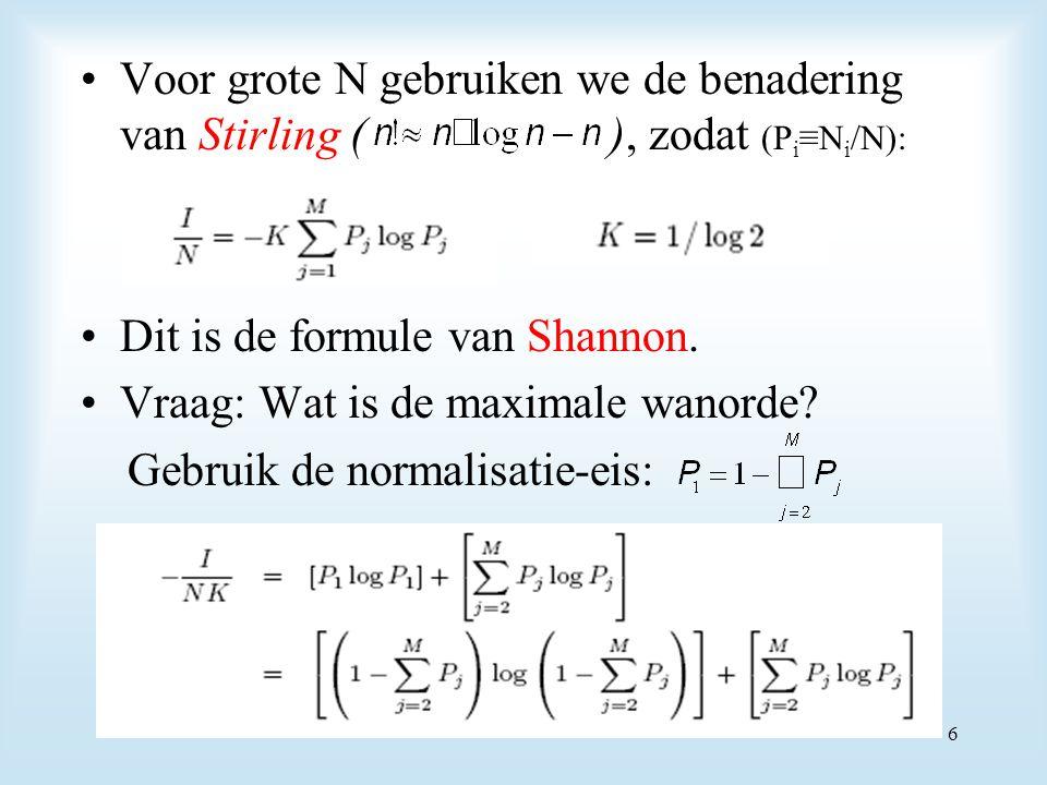Voor grote N gebruiken we de benadering van Stirling ( ), zodat (P i ≡N i /N): Dit is de formule van Shannon. Vraag: Wat is de maximale wanorde? Gebru
