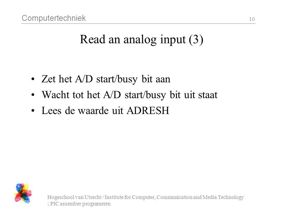 Computertechniek Hogeschool van Utrecht / Institute for Computer, Communication and Media Technology ; PIC assember programeren 10 Read an analog input (3) Zet het A/D start/busy bit aan Wacht tot het A/D start/busy bit uit staat Lees de waarde uit ADRESH