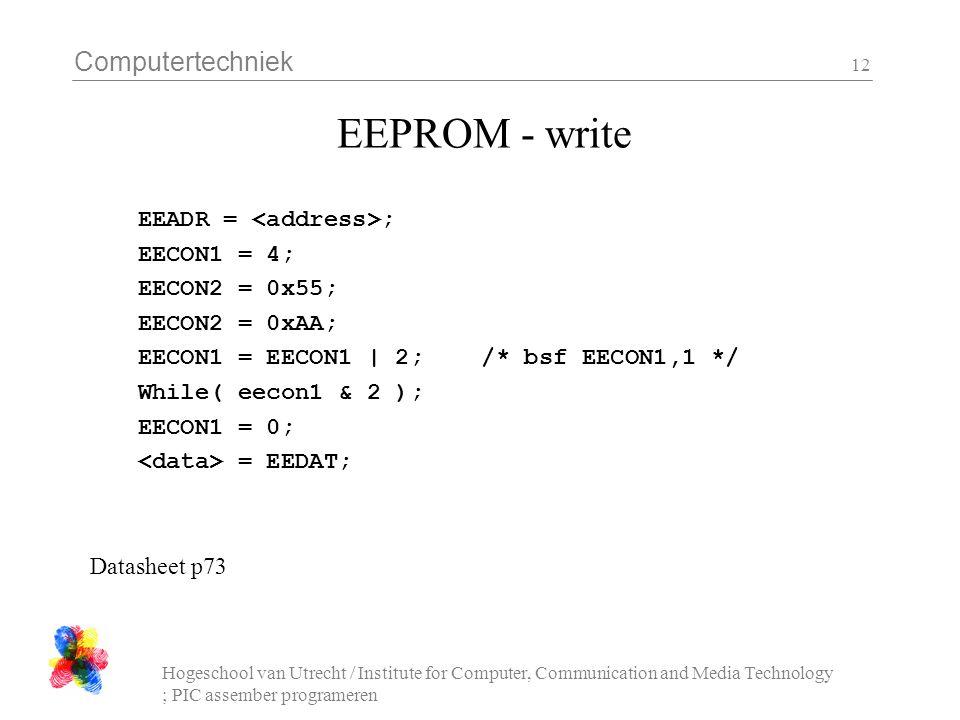 Computertechniek Hogeschool van Utrecht / Institute for Computer, Communication and Media Technology ; PIC assember programeren 12 EEPROM - write EEADR = ; EECON1 = 4; EECON2 = 0x55; EECON2 = 0xAA; EECON1 = EECON1 | 2; /* bsf EECON1,1 */ While( eecon1 & 2 ); EECON1 = 0; = EEDAT; Datasheet p73