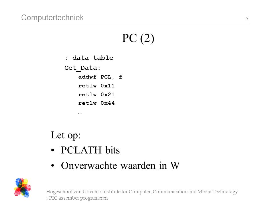 Computertechniek Hogeschool van Utrecht / Institute for Computer, Communication and Media Technology ; PIC assember programeren 5 PC (2) ; data table Get_Data: addwf PCL, f retlw 0x11 retlw 0x21 retlw 0x44 … Let op: PCLATH bits Onverwachte waarden in W