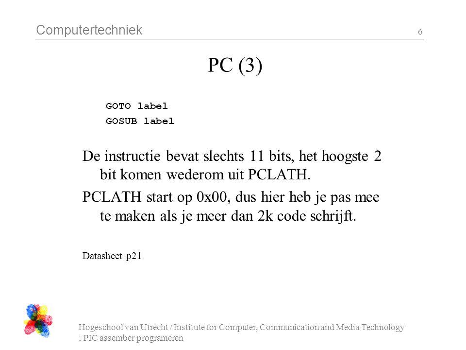 Computertechniek Hogeschool van Utrecht / Institute for Computer, Communication and Media Technology ; PIC assember programeren 6 PC (3) GOTO label GOSUB label De instructie bevat slechts 11 bits, het hoogste 2 bit komen wederom uit PCLATH.