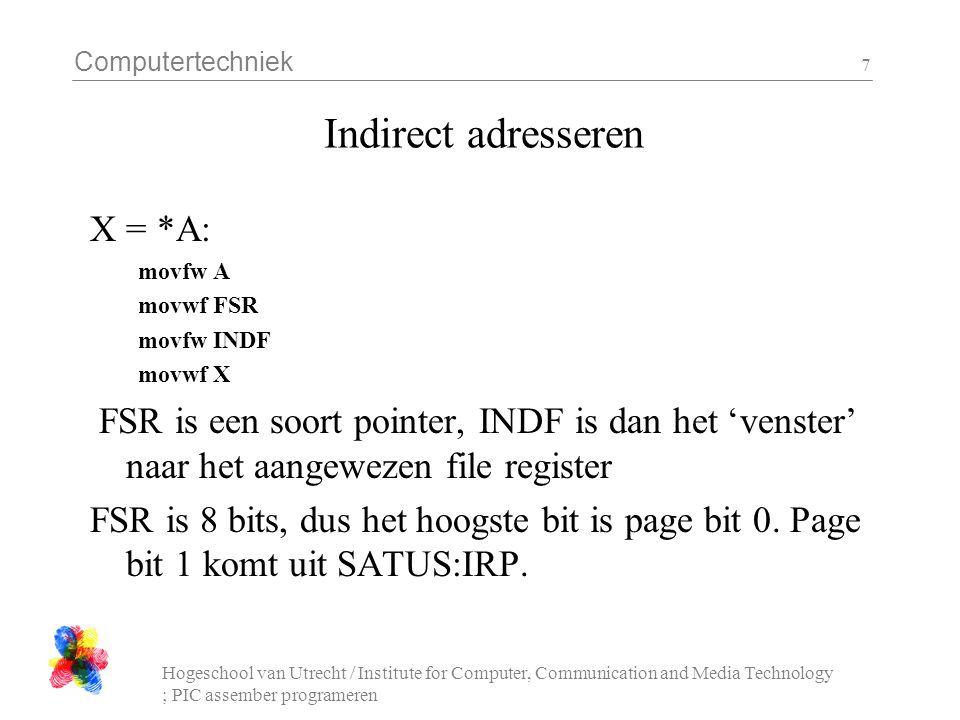 Computertechniek Hogeschool van Utrecht / Institute for Computer, Communication and Media Technology ; PIC assember programeren 7 Indirect adresseren X = *A: movfw A movwf FSR movfw INDF movwf X FSR is een soort pointer, INDF is dan het 'venster' naar het aangewezen file register FSR is 8 bits, dus het hoogste bit is page bit 0.