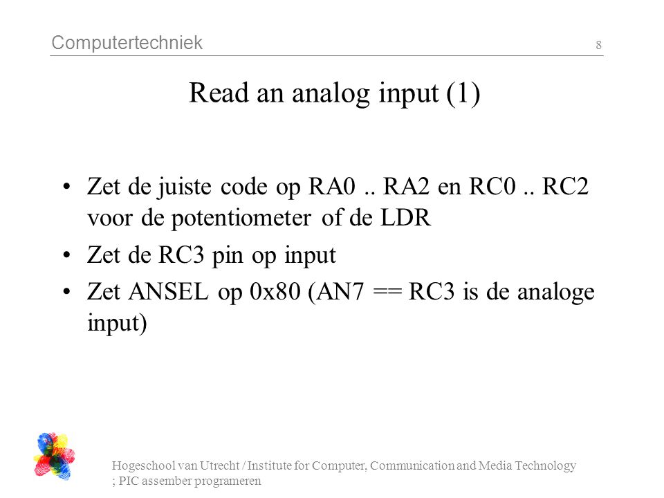 Computertechniek Hogeschool van Utrecht / Institute for Computer, Communication and Media Technology ; PIC assember programeren 9 Read an analog input (2) Zet ADCON1 0x50 Zet ADCON0 op 0x1D Wacht >= 100 us