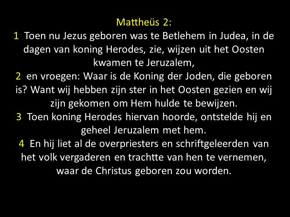 5 Zij zeiden tot hem: Te Betlehem in Judea, want aldus staat geschreven door de profeet: 6 En gij, Betlehem, land van Juda, zijt geenszins de minste onder de leiders van Juda, want uit u zal een leidsman voortkomen, die mijn volk Israel weiden zal.