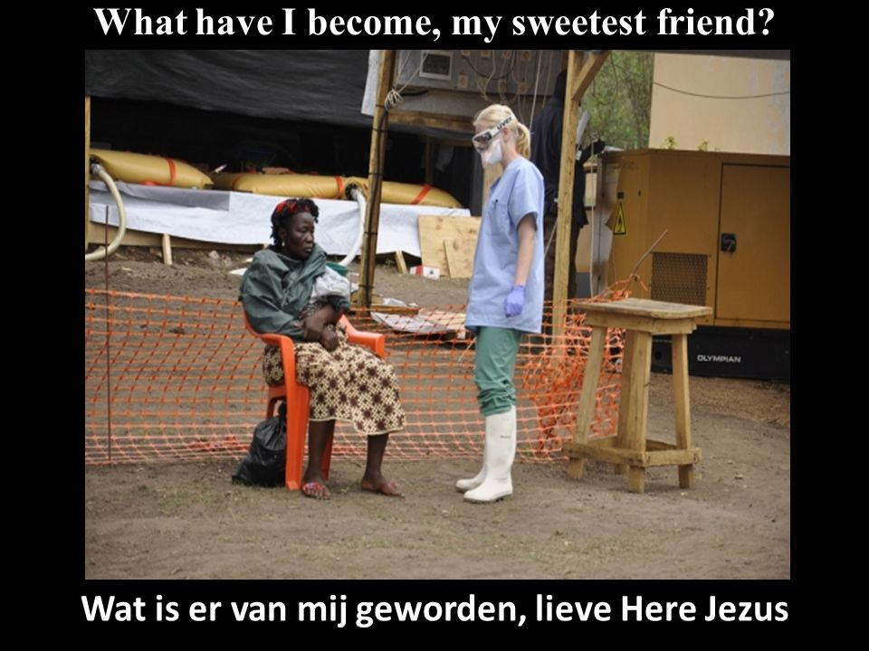 What have I become, my sweetest friend Wat is er van mij geworden, lieve Here Jezus