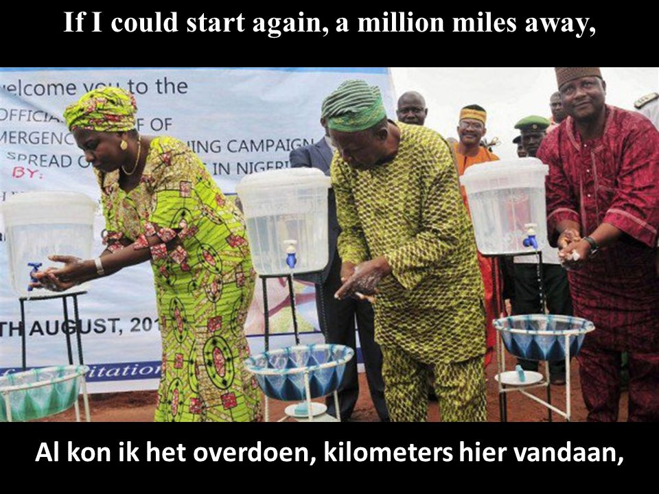 If I could start again, a million miles away, Al kon ik het overdoen, kilometers hier vandaan,