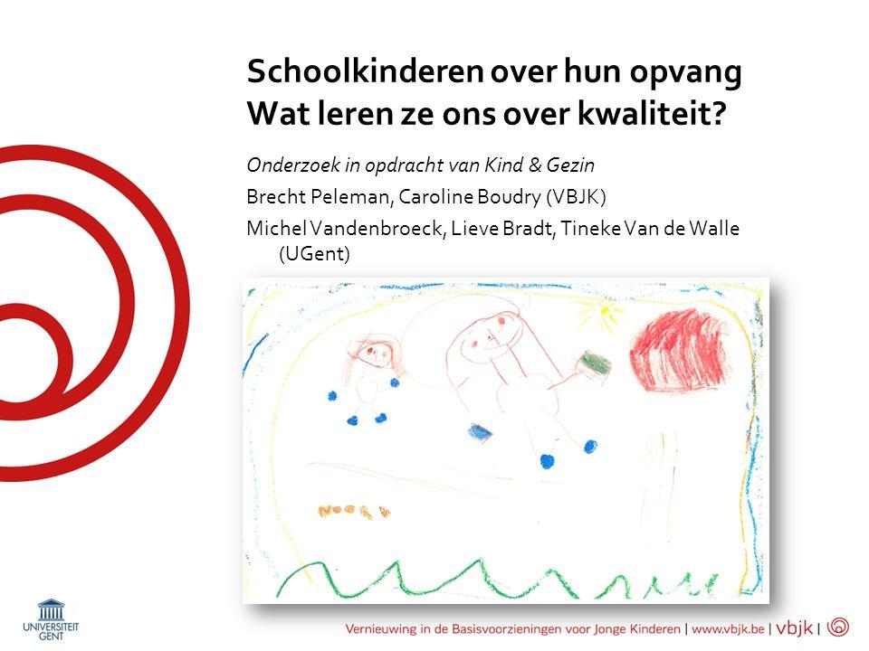 Schoolkinderen over hun opvang Wat leren ze ons over kwaliteit? Onderzoek in opdracht van Kind & Gezin Brecht Peleman, Caroline Boudry (VBJK) Michel V