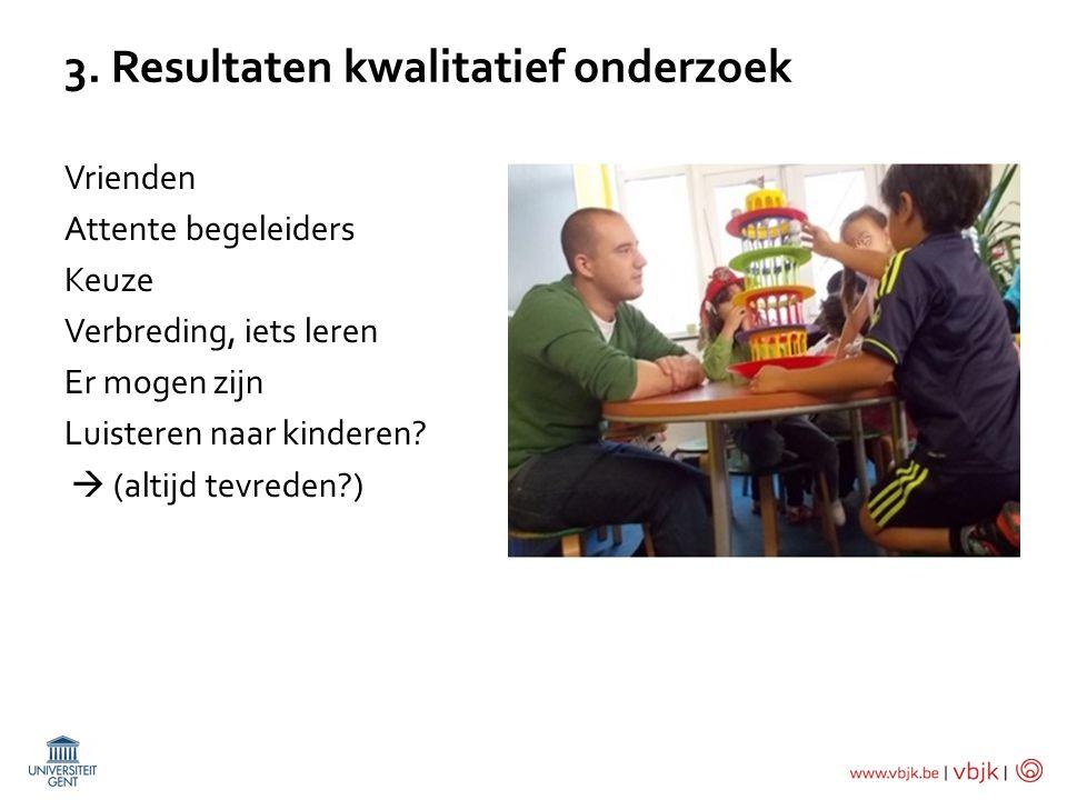 3. Resultaten kwalitatief onderzoek Vrienden Attente begeleiders Keuze Verbreding, iets leren Er mogen zijn Luisteren naar kinderen?  (altijd tevrede