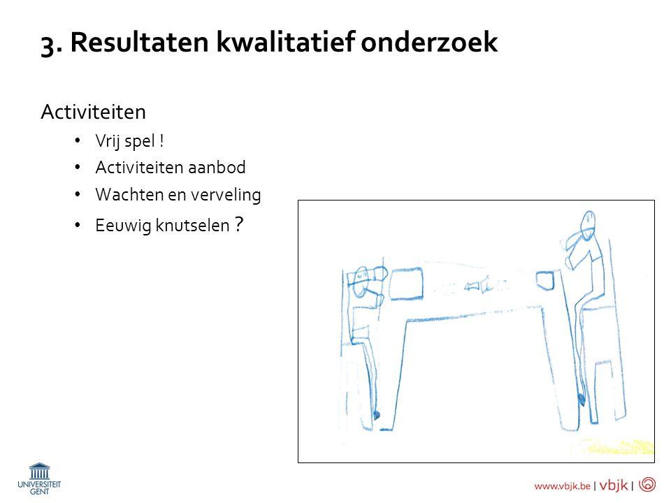 3. Resultaten kwalitatief onderzoek Activiteiten Vrij spel ! Activiteiten aanbod Wachten en verveling Eeuwig knutselen ?