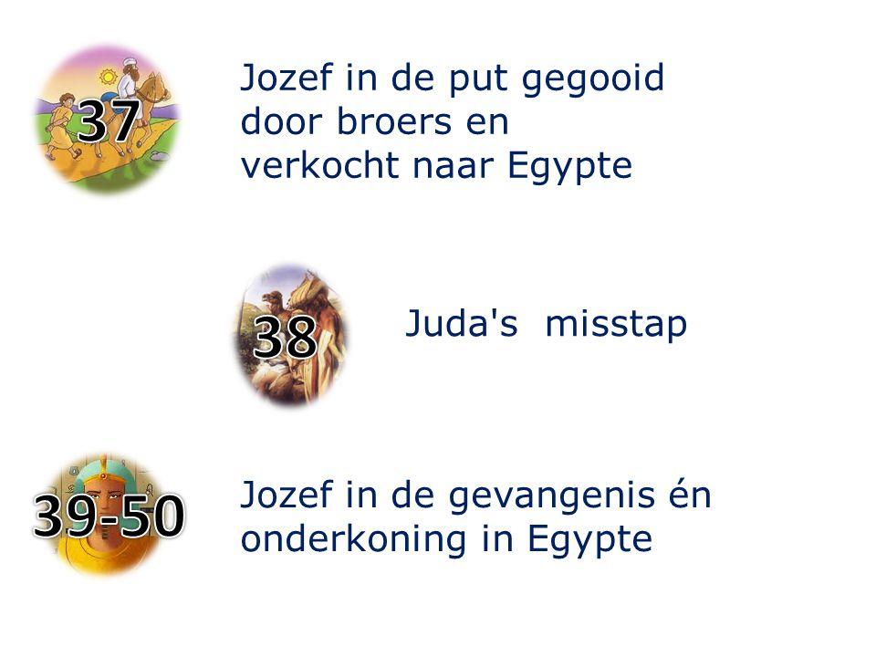 Jozef in de put gegooid door broers en verkocht naar Egypte Jozef in de gevangenis én onderkoning in Egypte Juda's misstap