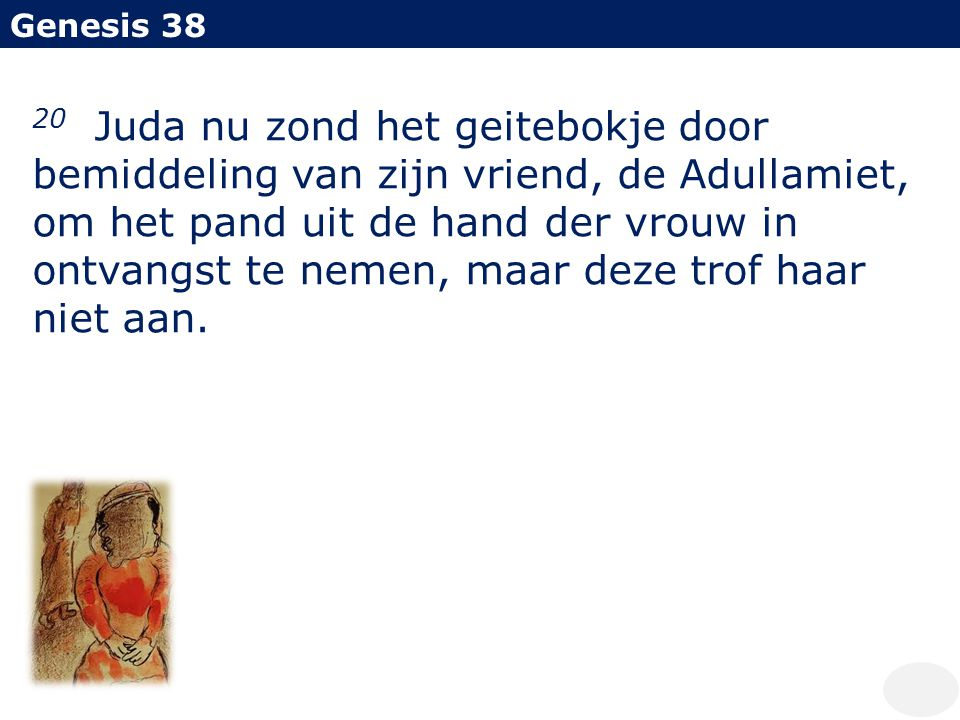 Genesis 38 20 Juda nu zond het geitebokje door bemiddeling van zijn vriend, de Adullamiet, om het pand uit de hand der vrouw in ontvangst te nemen, ma