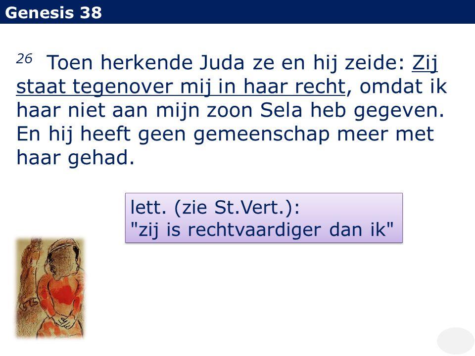 Genesis 38 26 Toen herkende Juda ze en hij zeide: Zij staat tegenover mij in haar recht, omdat ik haar niet aan mijn zoon Sela heb gegeven. En hij hee