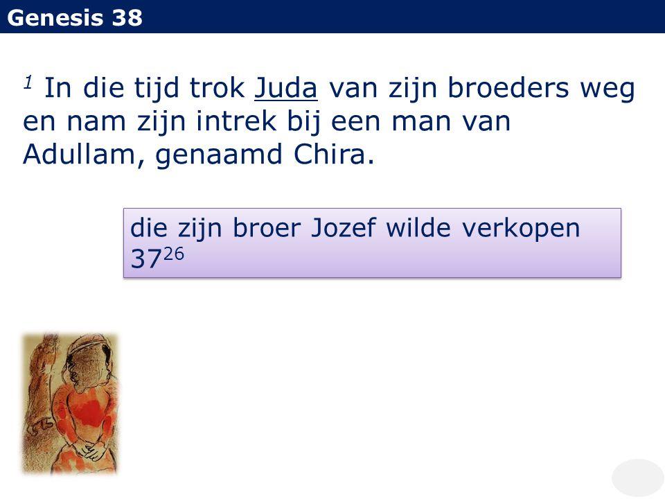 Genesis 38 1 In die tijd trok Juda van zijn broeders weg en nam zijn intrek bij een man van Adullam, genaamd Chira. die zijn broer Jozef wilde verkope