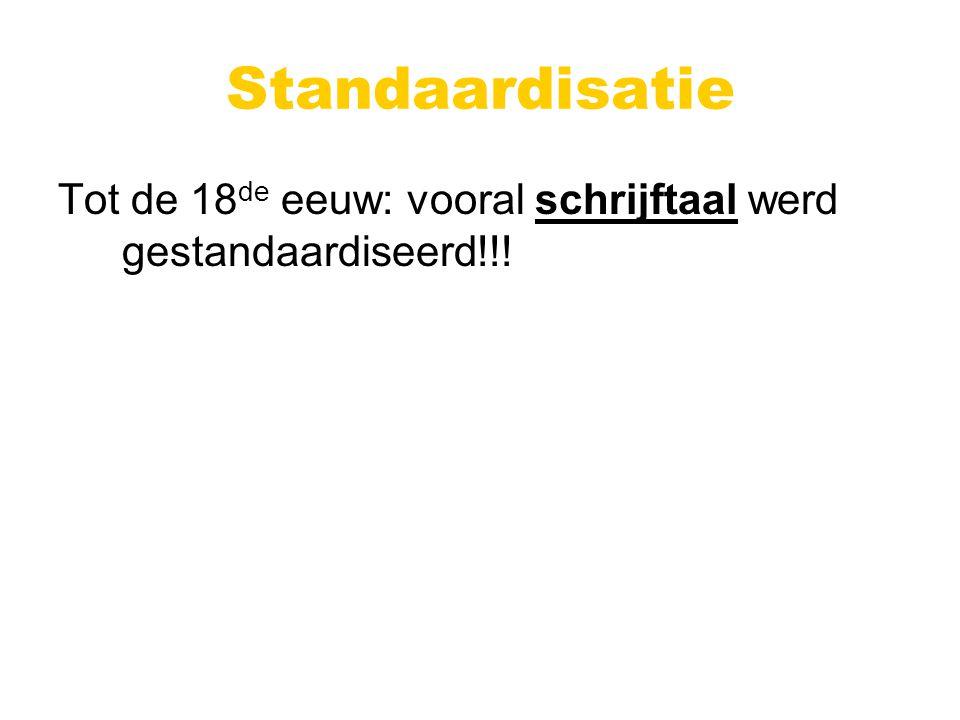 Standaardisatie Tot de 18 de eeuw: vooral schrijftaal werd gestandaardiseerd!!!