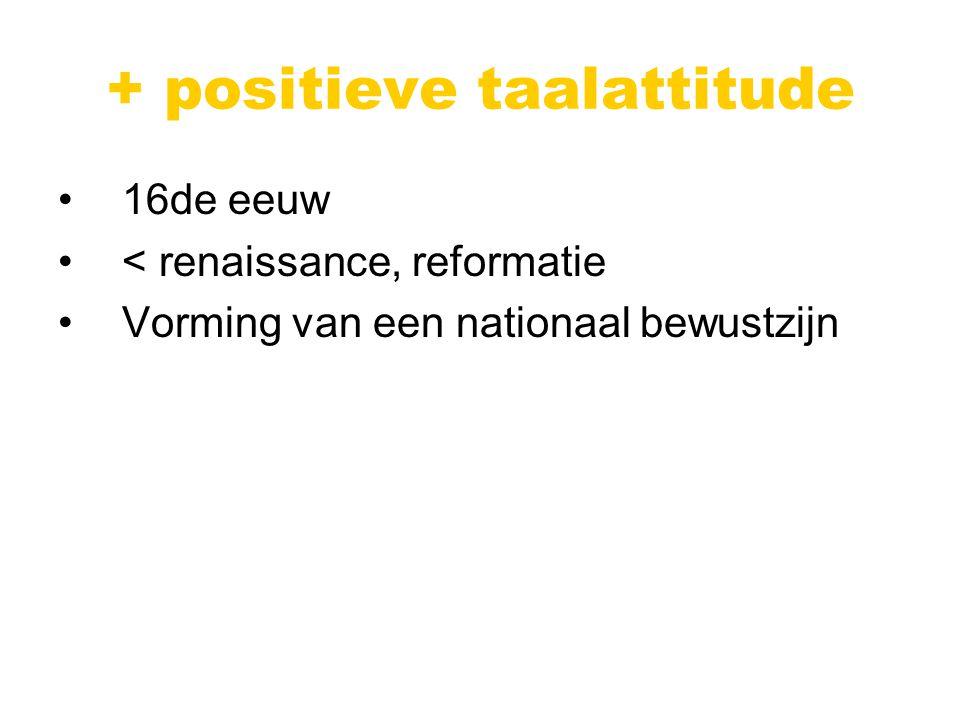 + positieve taalattitude 16de eeuw < renaissance, reformatie Vorming van een nationaal bewustzijn