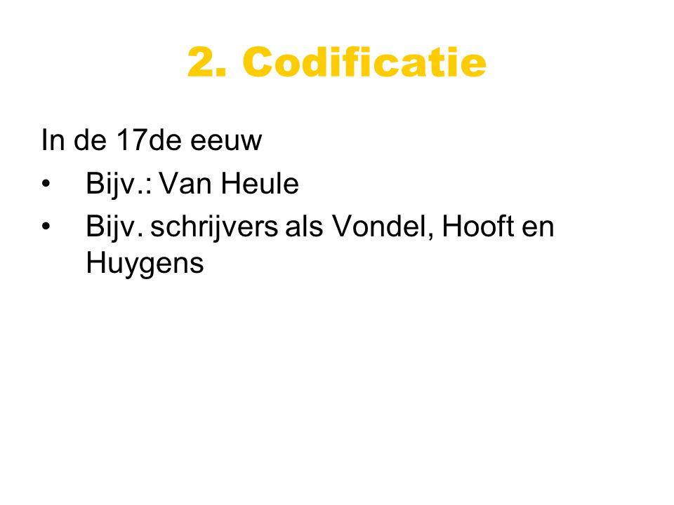 2. Codificatie In de 17de eeuw Bijv.: Van Heule Bijv. schrijvers als Vondel, Hooft en Huygens