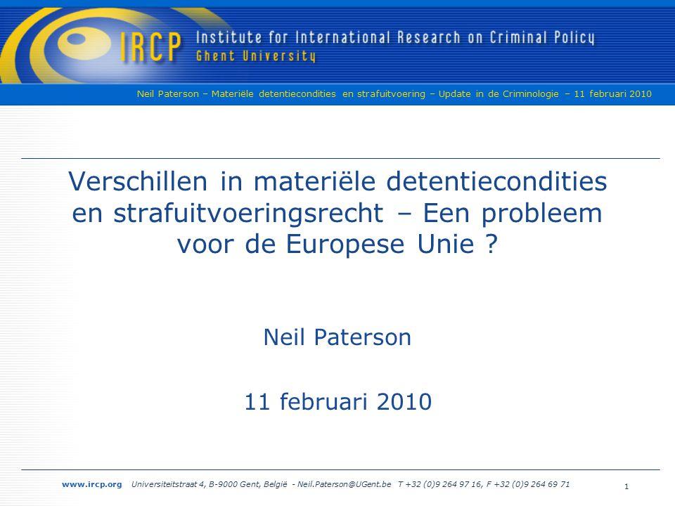 www.ircp.org Universiteitstraat 4, B-9000 Gent, België - Neil.Paterson@UGent.be T +32 (0)9 264 97 16, F +32 (0)9 264 69 71 Neil Paterson – Materiële detentiecondities en strafuitvoering – Update in de Criminologie – 11 februari 2010 Het Europees Aanhoudingsbevel › Individuen kunnen teruggegeven worden aan hun staat van oorsprong voor vervolging of bestraffing - inleiding, artikel 5 › Mechanisme is gebaseerd op een hoog niveau van vertrouwen tussen Lidstaten - inleiding, artikel 10 › Niemand zou moeten verdreven of uitgeleverd worden aan een Staat waar er een ernstig risico van (...) onmenselijke of degraderende behandeling of bestraffing is - inleiding, artikel 13 11