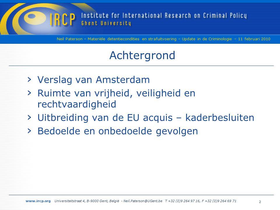 www.ircp.org Universiteitstraat 4, B-9000 Gent, België - Neil.Paterson@UGent.be T +32 (0)9 264 97 16, F +32 (0)9 264 69 71 Neil Paterson – Materiële detentiecondities en strafuitvoering – Update in de Criminologie – 11 februari 2010 Achtergrond › Verslag van Amsterdam › Ruimte van vrijheid, veiligheid en rechtvaardigheid › Uitbreiding van de EU acquis – kaderbesluiten › Bedoelde en onbedoelde gevolgen 2