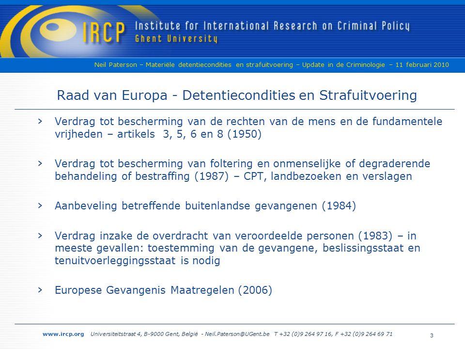 www.ircp.org Universiteitstraat 4, B-9000 Gent, België - Neil.Paterson@UGent.be T +32 (0)9 264 97 16, F +32 (0)9 264 69 71 Neil Paterson – Materiële detentiecondities en strafuitvoering – Update in de Criminologie – 11 februari 2010 3 Raad van Europa - Detentiecondities en Strafuitvoering › Verdrag tot bescherming van de rechten van de mens en de fundamentele vrijheden – artikels 3, 5, 6 en 8 (1950) › Verdrag tot bescherming van foltering en onmenselijke of degraderende behandeling of bestraffing (1987) – CPT, landbezoeken en verslagen › Aanbeveling betreffende buitenlandse gevangenen (1984) › Verdrag inzake de overdracht van veroordeelde personen (1983) – in meeste gevallen: toestemming van de gevangene, beslissingsstaat en tenuitvoerleggingsstaat is nodig › Europese Gevangenis Maatregelen (2006)